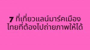 7 ที่เที่ยวแลน์มาร์คทั่วไทยที่ต้องไปถ่ายภาพให้ได้
